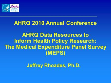 AHRQ 2010 Annual Conference AHRQ Data Resources to Inform Health Policy Research: The Medical Expenditure Panel Survey (MEPS) Jeffrey Rhoades, Ph.D.