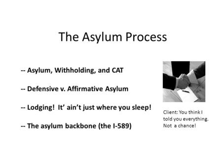 The Asylum Process -- Asylum, Withholding, and CAT -- Defensive v. Affirmative Asylum -- Lodging! It' ain't just where you sleep! -- The asylum backbone.