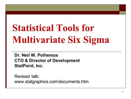 1 Statistical Tools for Multivariate Six Sigma Dr. Neil W. Polhemus CTO & Director of Development StatPoint, Inc. Revised talk: www.statgraphics.com\documents.htm.