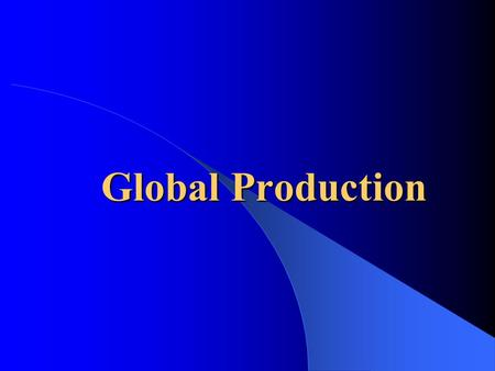 Global Production. Strategy, Production, Logistics  Value chain activities – Production, marketing, logistics, R&D, HR, IS  Production: – physical goods,