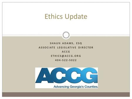 SHAUN ADAMS, ESQ ASSOCIATE LEGISLATIVE DIRECTOR ACCG 404-522-5022 Ethics Update.