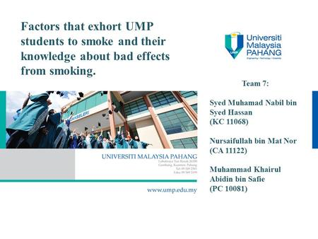Factors that exhort UMP students to smoke and their knowledge about bad effects from smoking. Team 7: Syed Muhamad Nabil bin Syed Hassan (KC 11068) Nursaifullah.