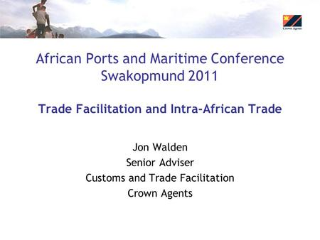 African Ports and Maritime Conference Swakopmund 2011 Trade Facilitation and Intra-African Trade Jon Walden Senior Adviser Customs and Trade Facilitation.