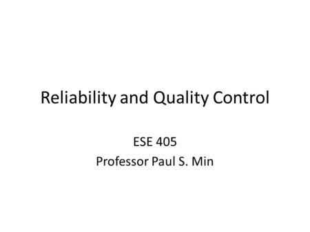 Reliability and Quality Control ESE 405 Professor Paul S. Min.