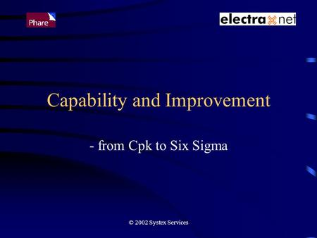 © 2002 Systex Services Capability and Improvement - from Cpk to Six Sigma.