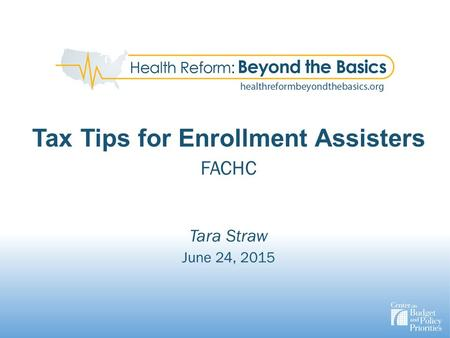 Tax Tips for Enrollment Assisters FACHC Tara Straw June 24, 2015.