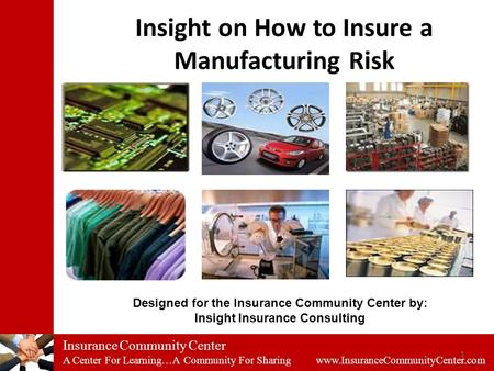 Insurance Community Center A Center For Learning…A Community For Sharing www.InsuranceCommunityCenter.com 1 Insight on How to Insure a Manufacturing Risk.