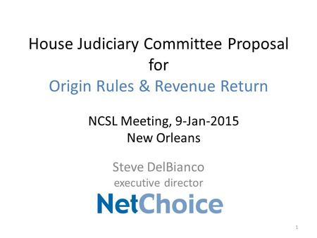 House Judiciary Committee Proposal for Origin Rules & Revenue Return Steve DelBianco executive director 1 NCSL Meeting, 9-Jan-2015 New Orleans.