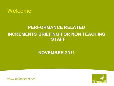 Www.hertsdirect.org Welcome PERFORMANCE RELATED INCREMENTS BRIEFING FOR NON TEACHING STAFF NOVEMBER 2011.