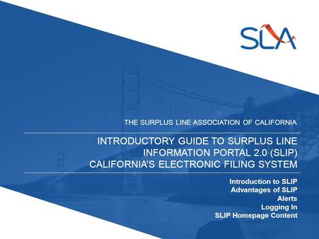INTRODUCTORY GUIDE TO SURPLUS LINE INFORMATION PORTAL 2.0 (SLIP) CALIFORNIA'S ELECTRONIC FILING SYSTEM THE SURPLUS LINE ASSOCIATION OF CALIFORNIA Introduction.