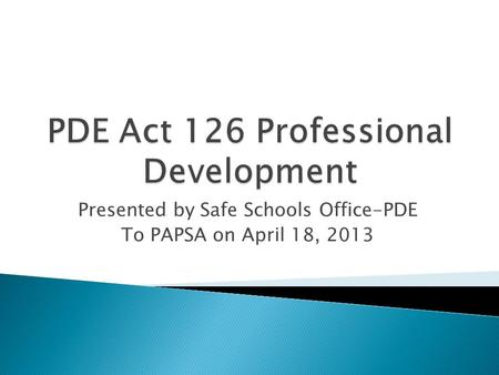 Presented by Safe Schools Office-PDE To PAPSA on April 18, 2013.