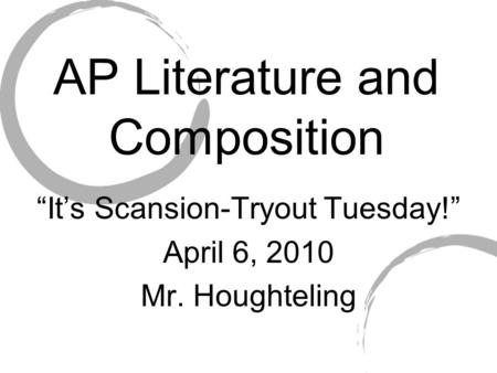 "AP Literature and Composition ""It's Scansion-Tryout Tuesday!"" April 6, 2010 Mr. Houghteling."