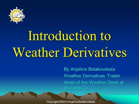 Introduction to Weather Derivatives By Anjelina Belakovskaia Weather Derivatives Trader Head of the Weather Desk at Williams Co. Copyright 2002 © Anjelina.