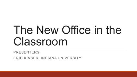 The New Office in the Classroom PRESENTERS: ERIC KINSER, INDIANA UNIVERSITY.
