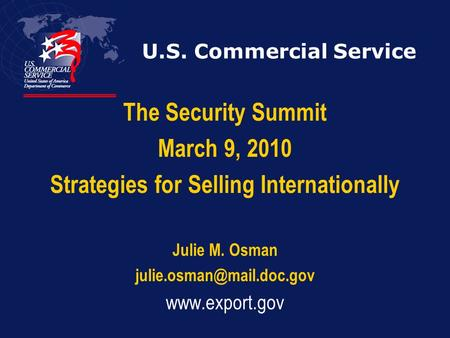 U.S. Commercial Service The Security Summit March 9, 2010 Strategies for Selling Internationally Julie M. Osman