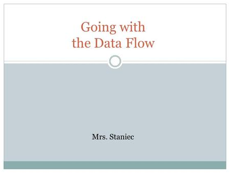 Going with the Data Flow Mrs. Staniec. Objectives: 1. Identify the role of the central processing unit. 2. Identify concepts related to computer memory.