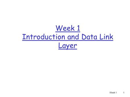 Week 11 Week 1 Introduction and Data Link Layer. Week 12 Layers r OSI reference model r Each layer communicates with its peer layer through the use of.