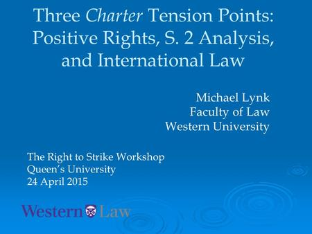 Three Charter Tension Points: Positive Rights, S. 2 Analysis, and International Law Michael Lynk Faculty of Law Western University The Right to Strike.