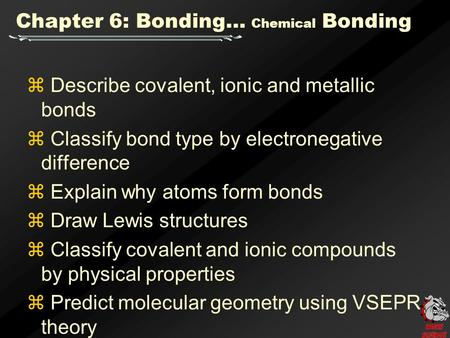 Chapter 6: Bonding… Chemical Bonding  Describe covalent, ionic and metallic bonds  Classify bond type by electronegative difference  Explain why atoms.