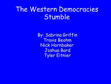 The Western Democracies Stumble By: Sabrina Griffin Travis Beohm Nick Hornbaker Joshua Bard Tyler Eitnier.