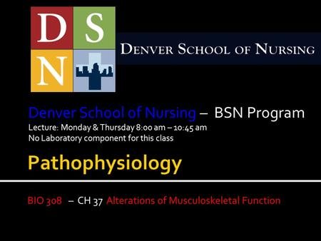 Denver School of Nursing – BSN Program Lecture: Monday & Thursday 8:00 am – 10:45 am No Laboratory component for this class BIO 308 – CH 37 Alterations.