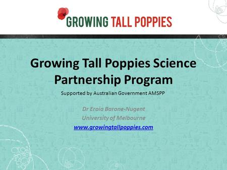 Growing Tall Poppies Science Partnership Program Dr Eroia Barone-Nugent University of Melbourne www.growingtallpoppies.com Supported by Australian Government.
