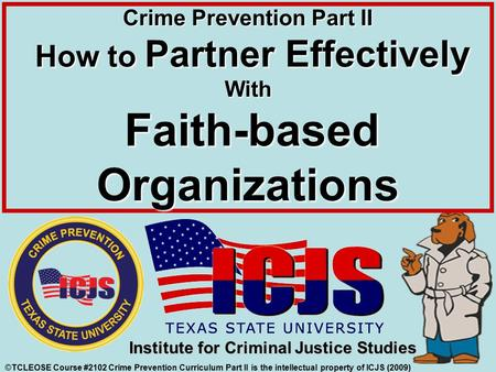 ©TCLEOSE Course #2102 Crime Prevention Curriculum Part II is the intellectual property of ICJS (2009) Institute for Criminal Justice Studies Crime Prevention.