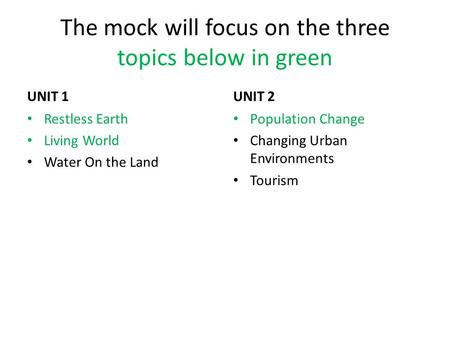 The mock will focus on the three topics below <strong>in</strong> green UNIT 1 Restless Earth Living World Water On the Land UNIT 2 Population Change Changing Urban Environments.