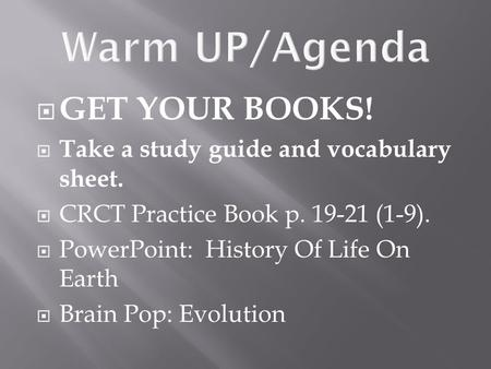  GET YOUR BOOKS!  Take a study guide and vocabulary sheet.  CRCT Practice Book p. 19-21 (1-9).  PowerPoint: History Of Life On Earth  Brain Pop: Evolution.