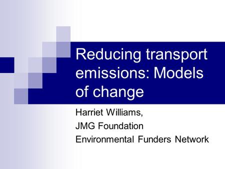 Reducing transport emissions: Models of change Harriet Williams, JMG Foundation Environmental Funders Network.