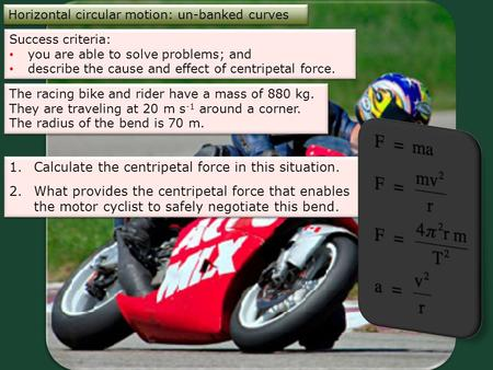Horizontal circular motion: un-banked curves Success criteria: you are able to solve problems; and describe the cause and effect of centripetal force.