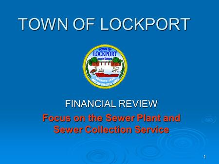 1 TOWN OF LOCKPORT FINANCIAL REVIEW Focus on the Sewer Plant and Sewer Collection Service.
