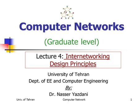 Univ. of TehranComputer Network1 Computer Networks Computer Networks (Graduate level) University of Tehran Dept. of EE and Computer Engineering By: Dr.