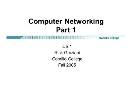 Computer Networking Part 1 CS 1 Rick Graziani Cabrillo College Fall 2005.