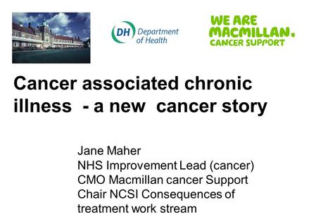 Cancer associated chronic illness - a new cancer story Jane Maher NHS Improvement Lead (cancer) CMO Macmillan cancer Support Chair NCSI Consequences of.