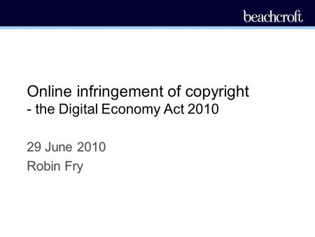 Online infringement of copyright - the Digital Economy Act 2010 29 June 2010 Robin Fry.