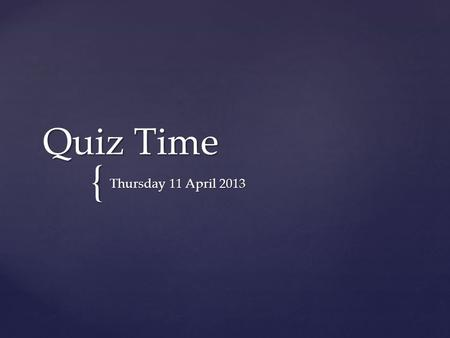 { Quiz Time Thursday 11 April 2013.  In the Cwlth Parliament, the role of the States' House is performed by the:  House of Representatives  Senate.