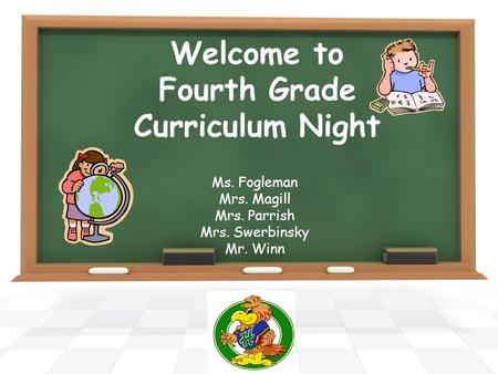 Welcome to Fourth Grade Curriculum Night Ms. Fogleman Mrs. Magill Mrs. Parrish Mrs. Swerbinsky Mr. Winn.