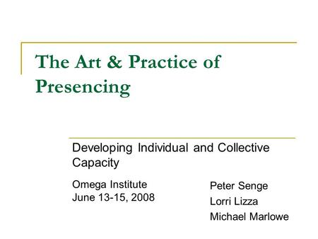 The Art & Practice of Presencing Developing Individual and Collective Capacity Peter Senge Lorri Lizza Michael Marlowe Omega Institute June 13-15, 2008.