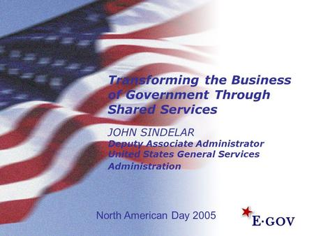 Transforming the Business of Government Through Shared Services JOHN SINDELAR Deputy Associate Administrator United States General Services Administration.