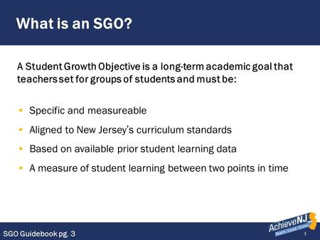 1 What is an SGO? A Student Growth Objective is a long-term academic goal that teachers set for groups of students and must be: Specific and measureable.