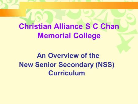 An Overview of the New Senior Secondary (NSS) Curriculum Christian Alliance S C Chan Memorial College.