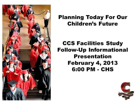 Planning Today For Our Children's Future CCS Facilities Study Follow-Up Informational Presentation February 4, 2013 6:00 PM - CHS.