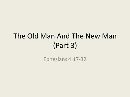 The Old Man And The New Man (Part 3) Ephesians 4:17-32 1.