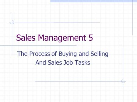 Sales Management 5 The Process of Buying and Selling And Sales Job Tasks.