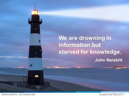 Stefanie Bollin, UB GreifswaldAcademica Tartu 2011 We are drowning in information but starved for knowledge. John Naisbitt.