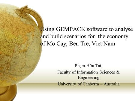 Using GEMPACK software to analyse and build scenarios for the economy of Mo Cay, Ben Tre, Viet Nam Phạm Hữu Tài, Faculty of Information Sciences & Engineering.