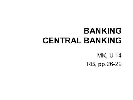 "BANKING CENTRAL BANKING MK, U 14 RB, pp.26-29. INTRODUCTION ""Neither a borrower, nor a lender be."" (from Hamlet, Shakespeare) ""If you owe your bank a."