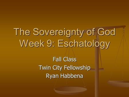 The Sovereignty of God Week 9: Eschatology Fall Class Twin City Fellowship Ryan Habbena.