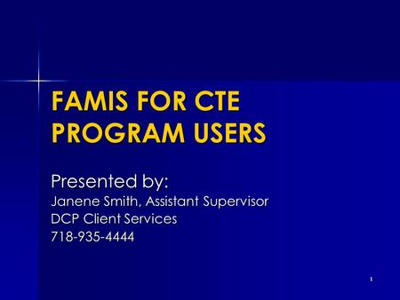 1 FAMIS FOR CTE PROGRAM USERS Presented by: Janene Smith, Assistant Supervisor DCP Client Services 718-935-4444.
